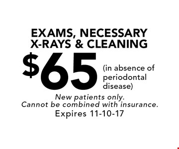 $65 EXAMS, NECESSARY X-RAYS & CLEANING (in absence of periodontal disease). New patients only. Cannot be combined with insurance. Expires 11-10-17