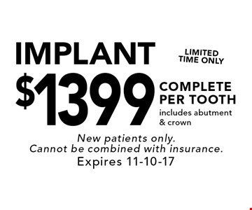 IMPLANT$1399 COMPLETE PER TOOTH. Includes abutment & crown. New patients only. Cannot be combined with insurance. Expires 11-10-17