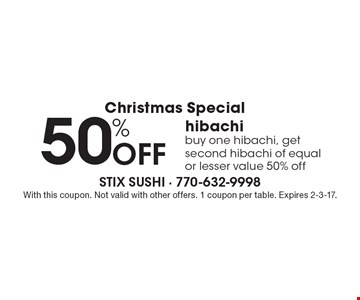 Christmas Special 50% Off hibachi buy one hibachi, get second hibachi of equal or lesser value 50% off. With this coupon. Not valid with other offers. 1 coupon per table. Expires 2-3-17.