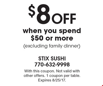 $8 Off when you spend $50 or more (excluding family dinner). With this coupon. Not valid with other offers. 1 coupon per table. Expires 8/25/17.