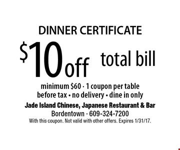 DINNER CERTIFICATE. $10 off total bill minimum $60. 1 coupon per table. Before tax. No delivery. Dine in only. With this coupon. Not valid with other offers. Expires 1/31/17.