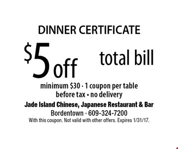 DINNER CERTIFICATE. $5 off total bill minimum $30. 1 coupon per table. Before tax. No delivery. With this coupon. Not valid with other offers. Expires 1/31/17.