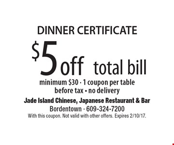 DINNER CERTIFICATE. $5 off total bill. Minimum $30 - 1 coupon per table before tax - no delivery. With this coupon. Not valid with other offers. Expires 2/10/17.