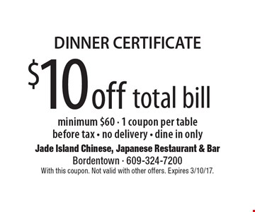 DINNER CERTIFICATE - $10 off total bill. Minimum $60. 1 coupon per table. Before tax. No delivery. Dine in only. With this coupon. Not valid with other offers. Expires 3/10/17.
