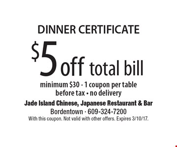 DINNER CERTIFICATE - $5 off total bill. Minimum $30. 1 coupon per table. Before tax. No delivery. With this coupon. Not valid with other offers. Expires 3/10/17.