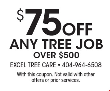 $ 75Off ANY TREE JOB OVER $500. With this coupon. Not valid with other offers or prior services.