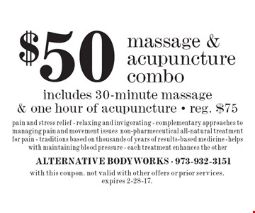 $50 massage & acupuncture combo. includes 30-minute massage & one hour of acupuncture - reg. $75. pain and stress relief - relaxing and invigorating - complementary approaches to managing pain and movement issues, non-pharmeceutical all-natural treatment for pain - traditions based on thousands of years of results-based medicine -helps with maintaining blood pressure - each treatment enhances the other. with this coupon. not valid with other offers or prior services. expires 2-28-17.