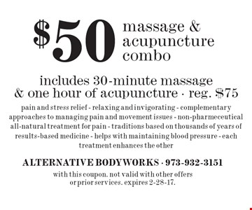 $50 massage & acupuncture combo. includes 30-minute massage & one hour of acupuncture - reg. $75. pain and stress relief - relaxing and invigorating - complementary approaches to managing pain and movement issues, non-pharmeceutical all-natural treatment for pain - traditions based on thousands of years of results-based medicine - helps with maintaining blood pressure - each treatment enhances the other. with this coupon. not valid with other offers or prior services. expires 2-28-17.