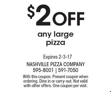 $2 Off any large pizza. With this coupon. Present coupon when ordering. Dine in or carry-out. Not valid with other offers. One coupon per visit. Expires 2-3-17