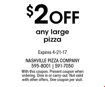 $2 off any large pizza. With this coupon. Present coupon when ordering. Dine in or carry-out. Not valid with other offers. One coupon per visit.Expires 4-21-17