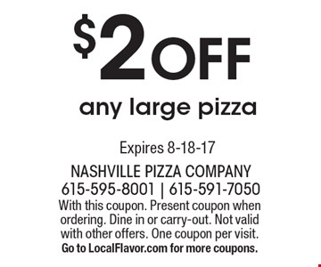 $2 Off any large pizza. With this coupon. Present coupon when ordering. Dine in or carry-out. Not valid with other offers. One coupon per visit. Go to LocalFlavor.com for more coupons.Expires 8-18-17