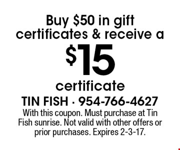 Buy $50 in gift certificates & receive a $15 certificate. With this coupon. Must purchase at Tin Fish sunrise. Not valid with other offers or prior purchases. Expires 2-3-17.