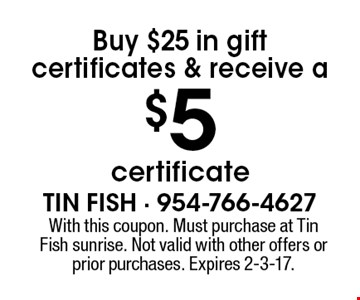 Buy $25 in gift certificates & receive a $5 certificate. With this coupon. Must purchase at Tin Fish sunrise. Not valid with other offers or prior purchases. Expires 2-3-17.
