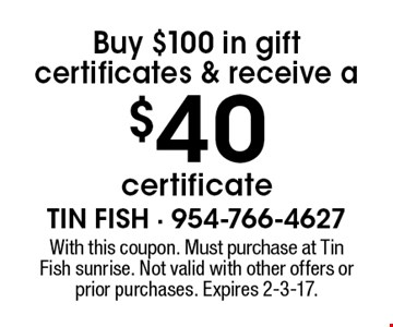 Buy $100 in gift certificates & receive a $40 certificate. With this coupon. Must purchase at Tin Fish sunrise. Not valid with other offers or prior purchases. Expires 2-3-17.