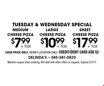 TUESDAY & WEDNESDAY SPECIAL $7.99 + tax MEDIUM CHEESE PIZZA. $10.99 + tax LARGE CHEESE PIZZA. $17.99 + tax SHEET CHEESE PIZZA. CASH PRICE ONLY. DEWEY LOCATION ONLY. CREDIT/DEBIT CARD ADD $2. Mention coupon when ordering. Not valid with other offers or coupons. Expires 2/3/17.