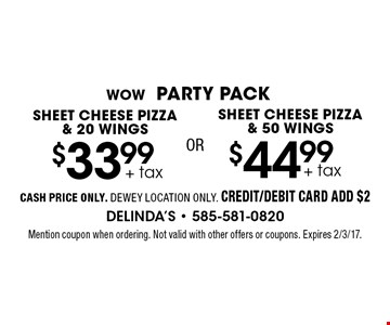 WOW PARTY PACK $44.99 + tax SHEET CHEESE PIZZA & 50 WINGS. $33.99 + tax SHEET CHEESE PIZZA & 20 WINGS. CASH PRICE ONLY. DEWEY LOCATION ONLY. CREDIT/DEBIT CARD ADD $2. Mention coupon when ordering. Not valid with other offers or coupons. Expires 2/3/17.