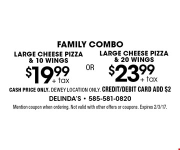 FAMILY COMBO $23.99 + tax  LARGE CHEESE PIZZA & 20 WINGS. + tax $19.99 LARGE CHEESE PIZZA & 10 WINGS. . CASH PRICE ONLY. DEWEY LOCATION ONLY. CREDIT/DEBIT CARD ADD $2. Mention coupon when ordering. Not valid with other offers or coupons. Expires 2/3/17.
