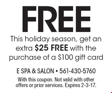 free This holiday season, get an extra $25 FREE with the purchase of a $100 gift card. With this coupon. Not valid with other offers or prior services. Expires 2-3-17.