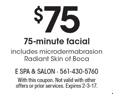 $75 75-minute facial includes microdermabrasion Radiant Skin of Boca. With this coupon. Not valid with other offers or prior services. Expires 2-3-17.