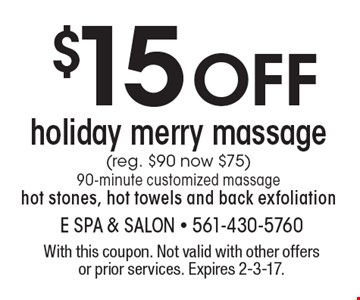 $15 Off holiday merry massage. (reg. $90 now $75.) 90-minute customized massage hot stones, hot towels and back exfoliation. With this coupon. Not valid with other offers or prior services. Expires 2-3-17.