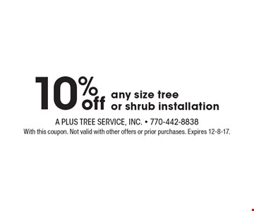 10% off any size tree or shrub installation. With this coupon. Not valid with other offers or prior purchases. Expires 12-8-17.