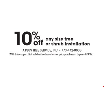 10%off any size tree or shrub installation. With this coupon. Not valid with other offers or prior purchases. Expires 6/9/17.