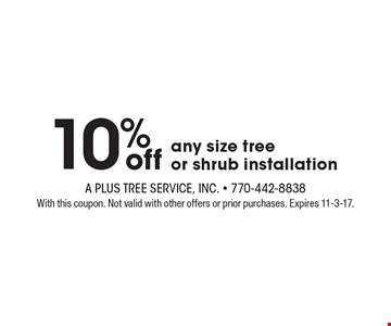 10% off any size tree or shrub installation. With this coupon. Not valid with other offers or prior purchases. Expires 11-3-17.