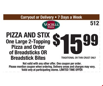 Pizza and Stix $15.99. One large 2-topping pizza and order of breadsticks OR breadstick bites.