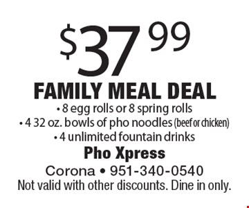 Family Meal Deal $37.99. 8 egg rolls or 8 spring rolls, 4 32 oz. bowls of pho noodles (beef or chicken) & 4 unlimited fountain drinks. Not valid with other discounts. Dine in only.