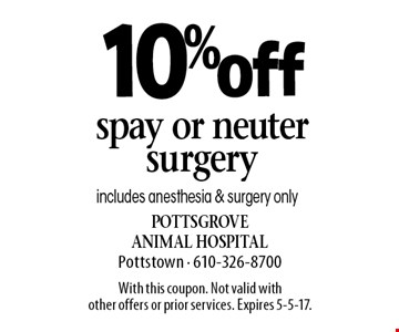 10% off spay or neuter surgery includes anesthesia & surgery only. With this coupon. Not valid with other offers or prior services. Expires 5-5-17.