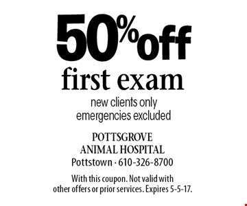 50% off first exam new clients only emergencies excluded. With this coupon. Not valid with other offers or prior services. Expires 5-5-17.