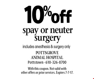 10% off spay or neuter surgery includes anesthesia & surgery only. With this coupon. Not valid with other offers or prior services. Expires 7-7-17.