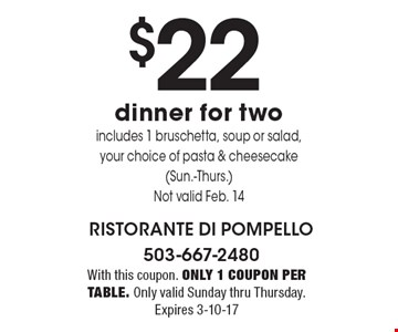 $22 dinner for two. Includes 1 bruschetta, soup or salad, your choice of pasta & cheesecake (Sun.-Thurs.) Not valid Feb. 14. With this coupon. Only 1 coupon per table. Only valid Sunday thru Thursday. Expires 3-10-17