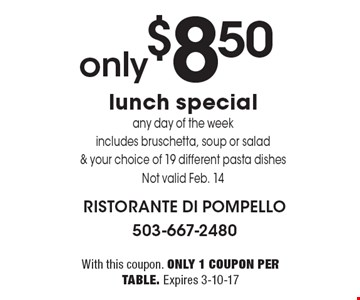 only $8.50 lunch special. Any day of the week. Includes bruschetta, soup or salad & your choice of 19 different pasta dishes. Not valid Feb. 14. With this coupon. Only 1 coupon per table. Expires 3-10-17