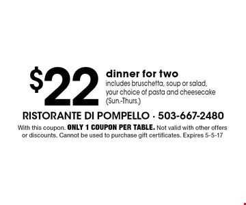 $22 dinner for two. Includes bruschetta, soup or salad, your choice of pasta and cheesecake (Sun.-Thurs.). With this coupon. Only 1 coupon per table. Not valid with other offers or discounts. Cannot be used to purchase gift certificates. Expires 5-5-17