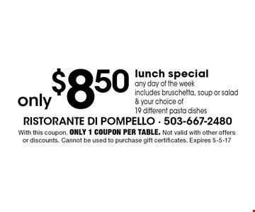 Only $8.50 lunch special. Any day of the week. Includes bruschetta, soup or salad & your choice of 19 different pasta dishes. With this coupon. Only 1 coupon per table. Not valid with other offers or discounts. Cannot be used to purchase gift certificates. Expires 5-5-17