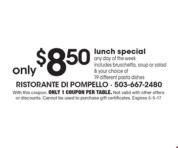 Only $8.50 lunch special. Any day of the week. Includes bruschetta, soup or salad & your choice of19 different pasta dishes. With this coupon. Only 1 coupon per table. Not valid with other offers or discounts. Cannot be used to purchase gift certificates. Expires 5-5-17