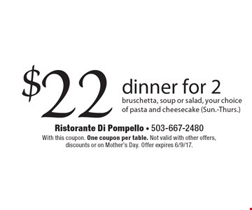 $22 dinner for 2 bruschetta, soup or salad, your choice of pasta and cheesecake (Sun.-Thurs.). With this coupon. One coupon per table. Not valid with other offers, discounts or on Mother's Day. Offer expires 6/9/17.