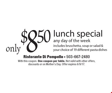 Only $8.50 lunch special any day of the week. Includes bruschetta, soup or salad & your choice of 19 different pasta dishes. With this coupon. One coupon per table. Not valid with other offers, discounts or on Mother's Day. Offer expires 6/9/17.