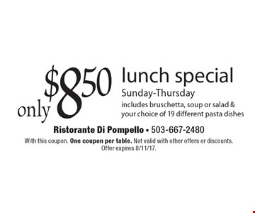 only $8.50 lunch special, Sunday-Thursday. Includes bruschetta, soup or salad & your choice of 19 different pasta dishes. With this coupon. One coupon per table. Not valid with other offers or discounts. Offer expires 8/11/17.