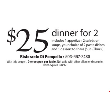 $25 dinner for 2 includes 1 appetizer, 2 salads or soups, your choice of 2 pasta dishes and 1 dessert to share (Sun.-Thurs.). With this coupon. One coupon per table. Not valid with other offers or discounts. Offer expires 9/8/17.