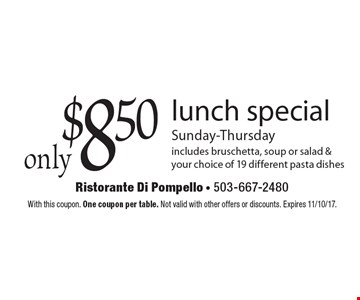 Only $8.50 lunch special. Sunday-Thursday. Includes bruschetta, soup or salad & your choice of 19 different pasta dishes. With this coupon. One coupon per table. Not valid with other offers or discounts. Expires 11/10/17.