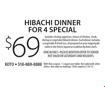 $69 Hibachi dinner for 4 special. Includes shrimp appetizer, choice of chicken, steak, shrimp or vegetable hibachi dinner. Each dinner includes a vegetable & fried rice, all prepared at your teppanyaki table in the finest Japanese tradition by Koto chefs. Dine In Only. Please mention offer to server. Not valid on Saturdays and Holidays. With this coupon. 1 coupon per table. Not valid with other offers. Not valid on holidays. Offer expires 2-24-17.