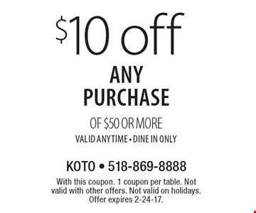 $10 off any purchase of $50 or more, valid anytime. Dine In Only. With this coupon. 1 coupon per table. Not valid with other offers. Not valid on holidays. Offer expires 2-24-17.