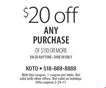 $20 off any purchase of $110 or more, valid anytime. Dine In Only. With this coupon. 1 coupon per table. Not valid with other offers. Not valid on holidays. Offer expires 2-24-17.