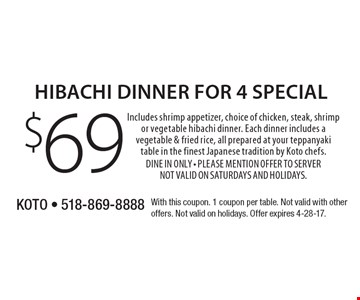 $69 Hibachi dinner for 4 special. Includes shrimp appetizer, choice of chicken, steak, shrimp or vegetable hibachi dinner. Each dinner includes a vegetable & fried rice, all prepared at your teppanyaki table in the finest Japanese tradition by Koto chefs. Dine In Only. Please mention offer to server. Not valid on Saturdays and Holidays. With this coupon. 1 coupon per table. Not valid with other offers. Not valid on holidays. Offer expires 4-28-17.