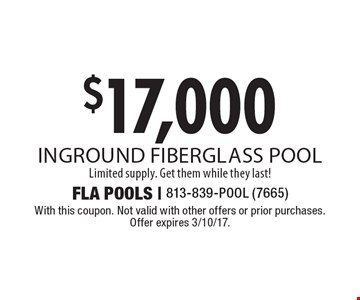 $17,000 inground fiberglass pool. Limited supply. Get them while they last! With this coupon. Not valid with other offers or prior purchases. Offer expires 3/10/17.