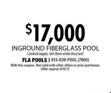 $17,000 inground fiberglass pool. Limited supply. Get them while they last! With this coupon. Not valid with other offers or prior purchases. Offer expires 6/9/17.