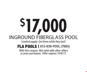 $17,000 inground fiberglass pool Limited supply. Get them while they last!  With this coupon. Not valid with other offers or prior purchases. Offer expires 10/6/17.
