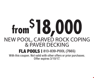 From $18,000 New Pool, Carved Rock Coping & Paver Decking. With this coupon. Not valid with other offers or prior purchases. Offer expires 3/10/17.